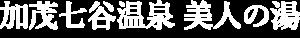 加茂七谷温泉 美人の湯